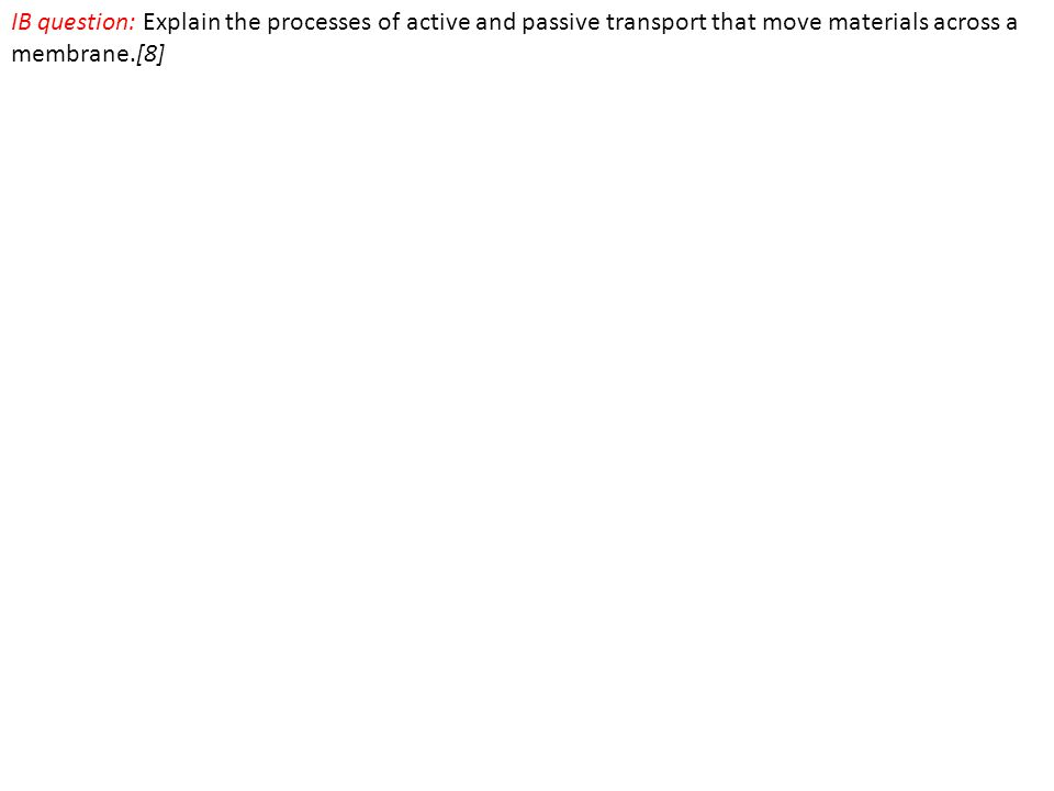 IB question: Explain the processes of active and passive transport that move materials across a membrane.[8]